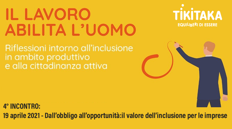 Il lavoro abilita l'uomo - 4°incontro - 19 aprile 2021 - Dall'obbligo all'opportunità: il valore dell'inclusione per le imprese